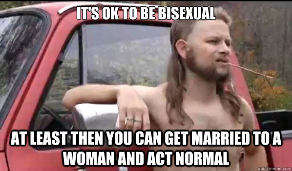 its ok to be bisexual at least then you can get married to  - Almost Politically Correct Redneck
