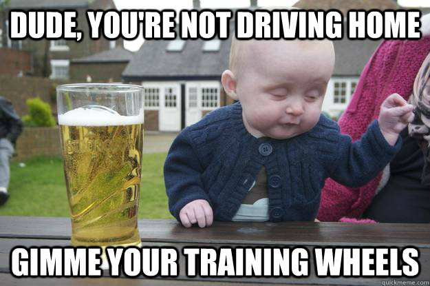 dude youre not driving home gimme your training wheels - Drunk Baby