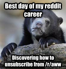 best day of my reddit career discovering how to unsubscribe  - Confession bear