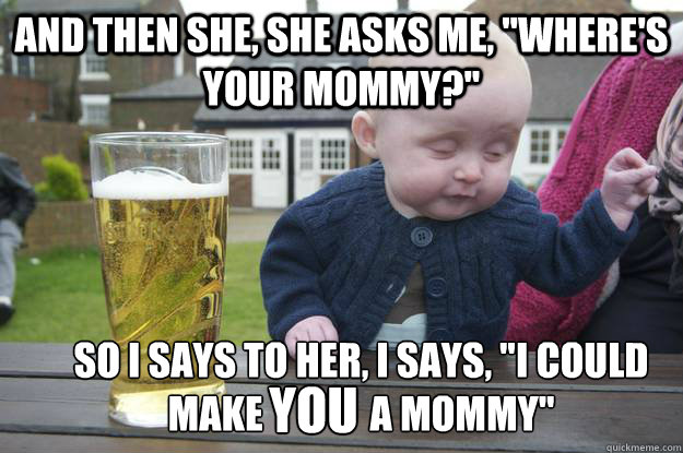 and then she she asks me wheres your mommy so i says t - Drunk Baby