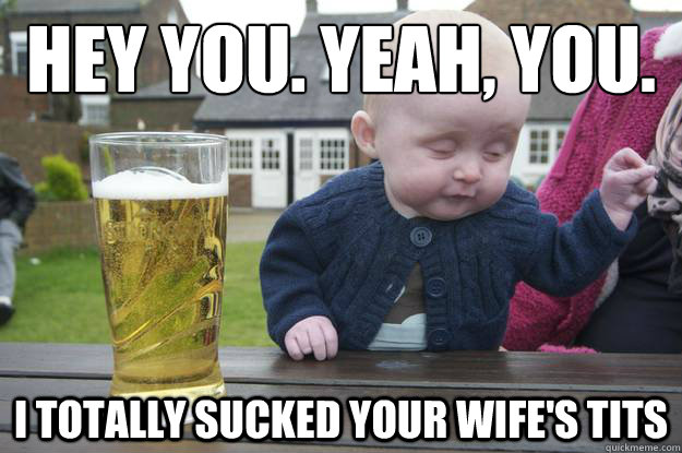 hey you yeah you i totally sucked your wifes tits - drunk baby