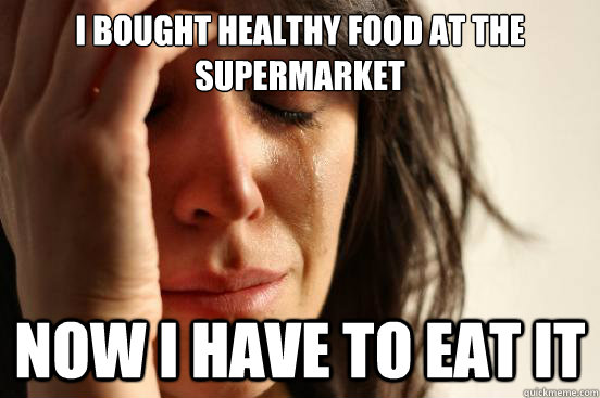 i bought healthy food at the supermarket now i have to eat i - First World Problems