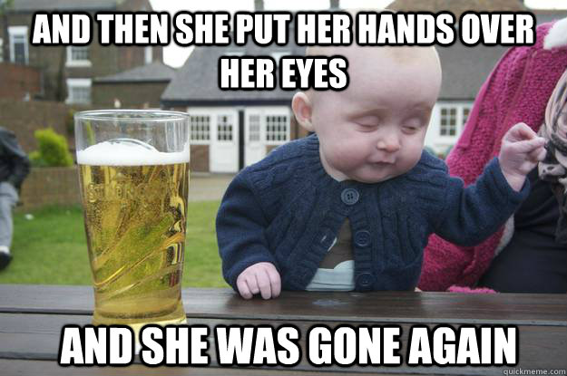 and then she put her hands over her eyes and she was gone ag - Drunk Baby