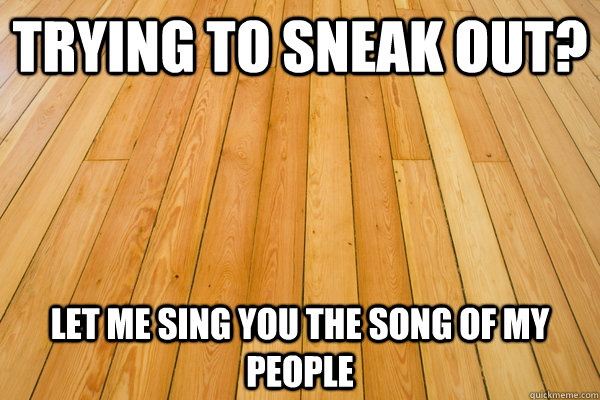 trying to sneak out let me sing you the song of my people - Scumbag Floorboards
