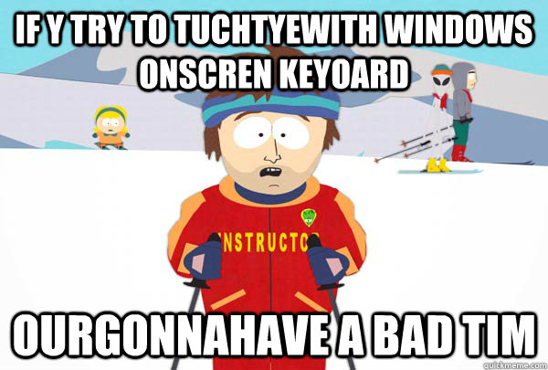 if y try to tuchtyewith windows onscren keyoard ourgonnahave - Super Cool Ski Instructor