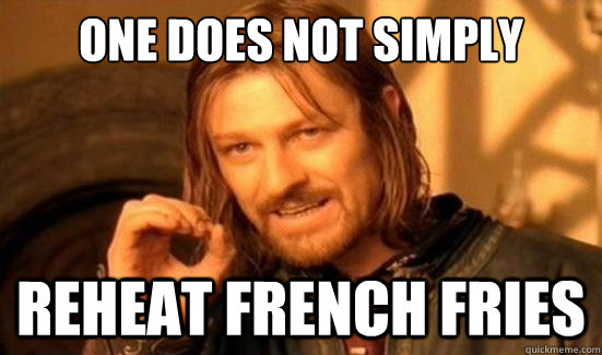 one does not simply reheat french fries - Boromir