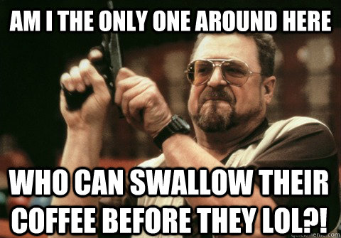am i the only one around here who can swallow their coffee b - Am I the only one