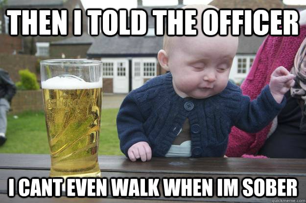 then i told the officer i cant even walk when im sober - Drunk Baby