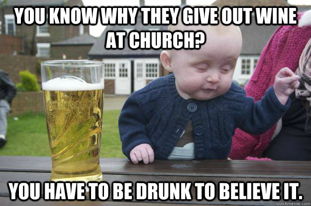 you know why they give out wine at church you have to be dr - Drunk Baby