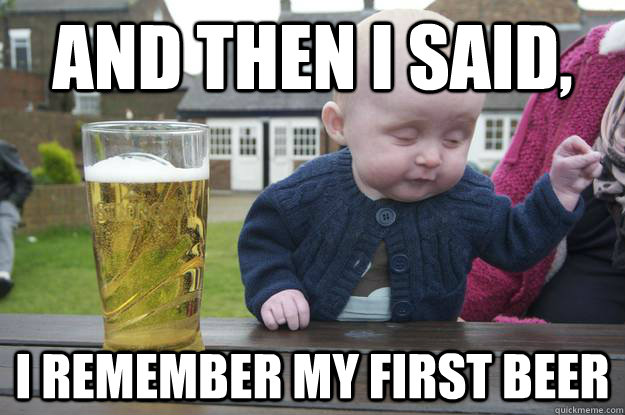 and then i said i remember my first beer - Drunk Baby