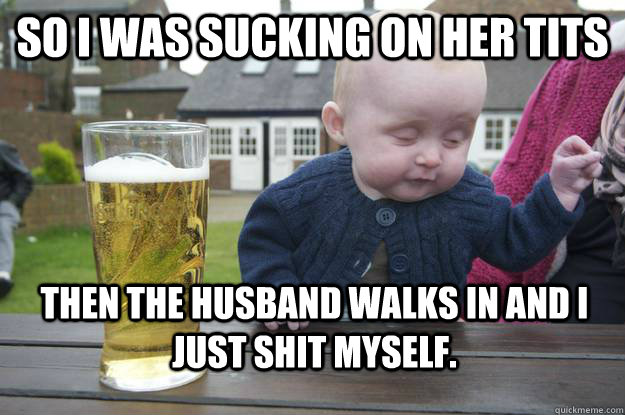 so i was sucking on her tits then the husband walks in and i - drunk baby