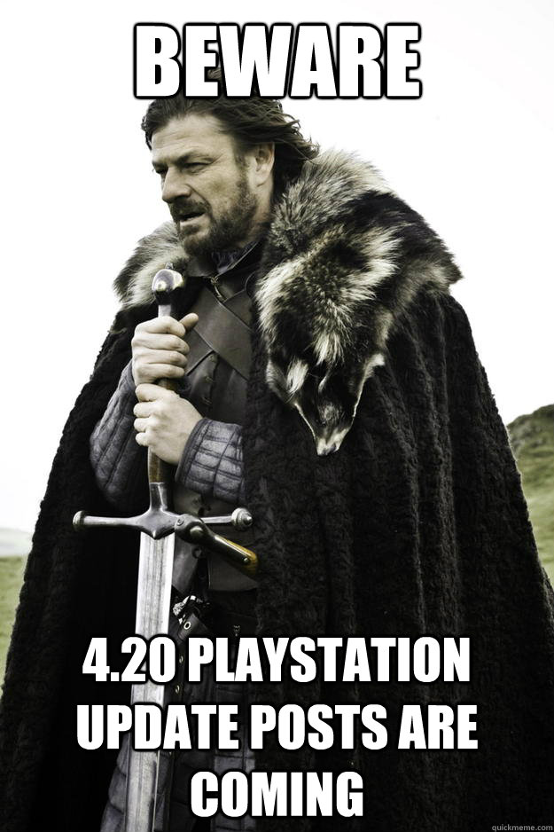 beware 420 playstation update posts are coming - Winter is coming