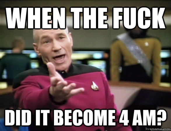 when the fuck did it become 4 am - Annoyed Picard HD