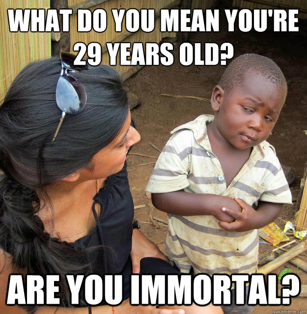 what do you mean youre 29 years old are you immortal - Skeptical Third World Baby