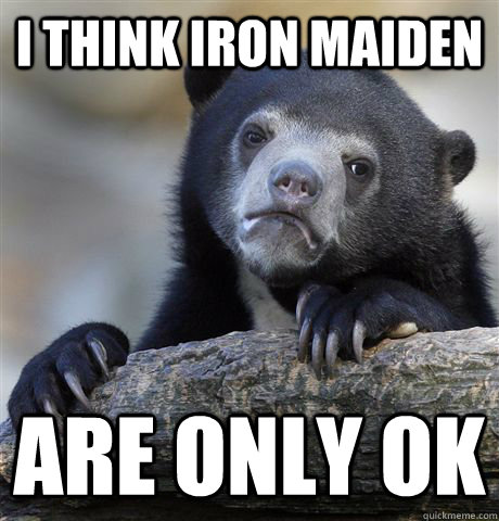 i think iron maiden are only ok - Confession Bear