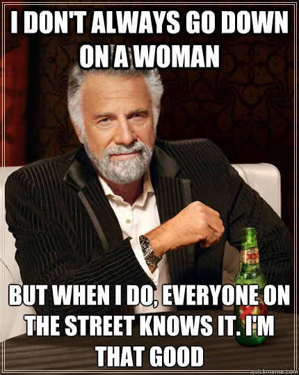 i dont always go down on a woman but when i do everyone on - The Most Interesting Man In The World