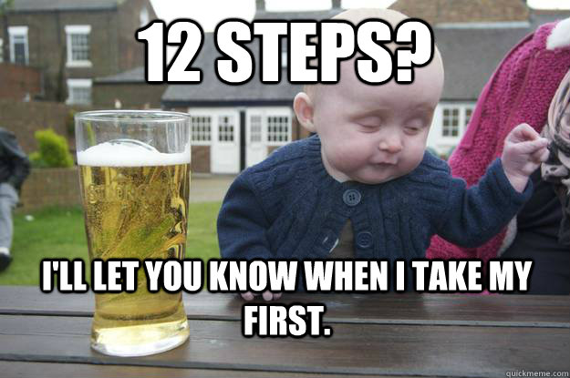 12 steps ill let you know when i take my first - Drunk Baby