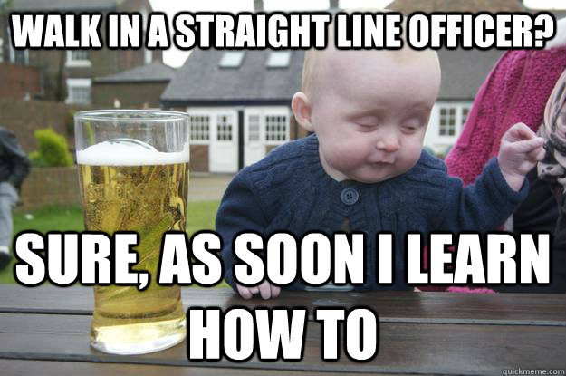 walk in a straight line officer sure as soon i learn how t - Drunk Baby