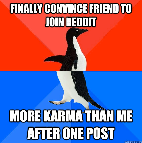 finally convince friend to join reddit more karma than me af - Socially Awesome Awkward Penguin