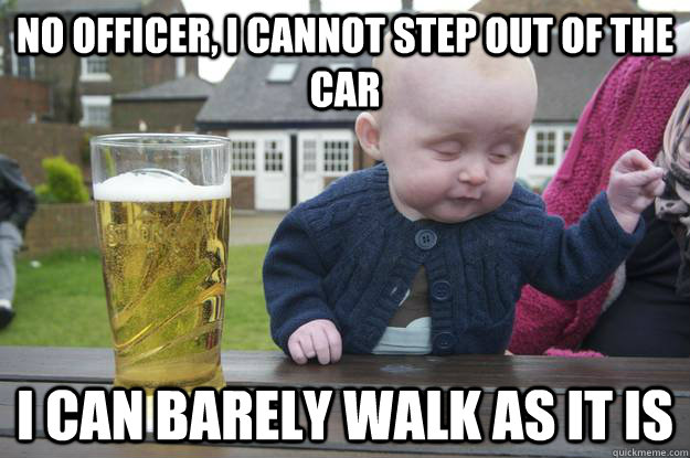 no officer i cannot step out of the car i can barely walk a - drunk baby