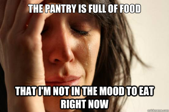 the pantry is full of food that im not in the mood to eat r - First World Problems