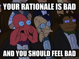 your rationale is bad and you should feel bad - Bad Zoidberg