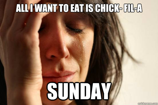 all i want to eat is chick fila sunday - First World Problems