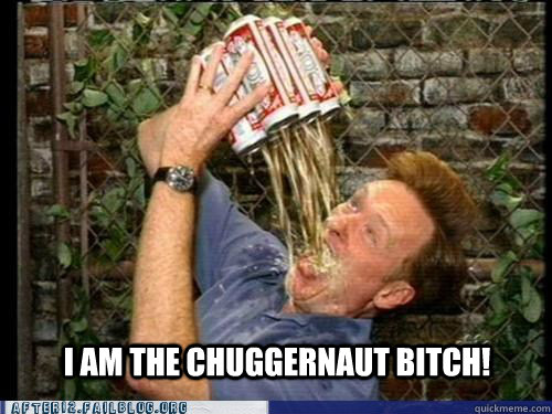 i am the chuggernaut bitch - CONAN CHUGGERNAUT
