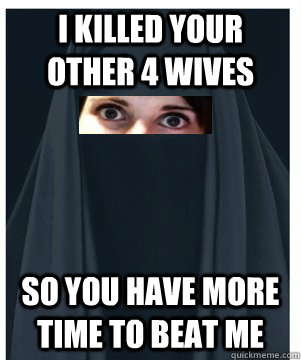 i killed your other 4 wives so you have more time to beat me - Overly Attached Muslim Girlfriend
