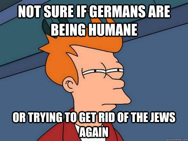 not sure if germans are being humane or trying to get rid of - Futurama Fry
