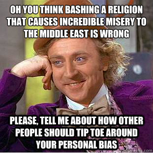 oh you think bashing a religion that causes incredible miser - Condescending Wonka