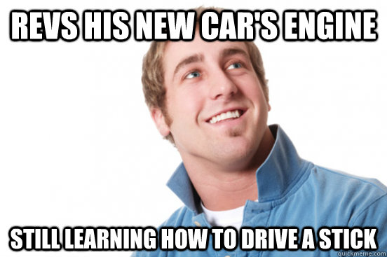 revs his new cars engine still learning how to drive a stic - Misunderstood douchebag