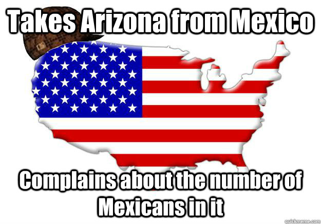 takes arizona from mexico complains about the number of mexi - Scumbag america