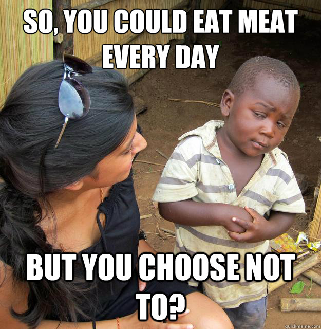so you could eat meat every day but you choose not to - Skeptical Third World Baby