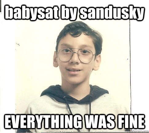 babysat by sandusky everything was fine - Unmolestable Kid