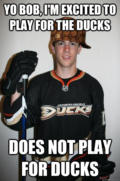 yo bob im excited to play for the ducks does not play for  - Scumbag Schultz