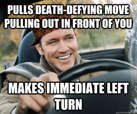 pulls deathdefying move pulling out in front of you makes i - SCUMBAG DRIVER