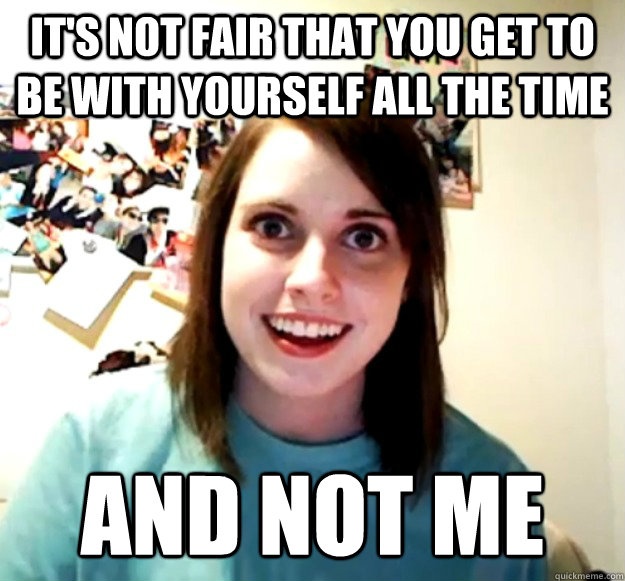 its not fair that you get to be with yourself all the time  - Overly Attached Girlfriend
