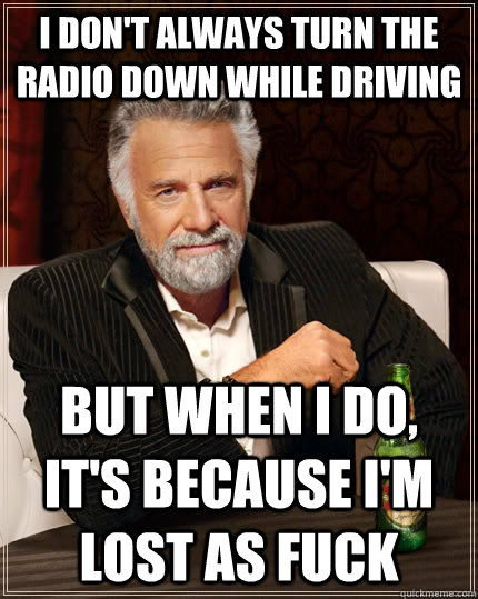 i dont always turn the radio down while driving but when i  - The Most Interesting Man In The World
