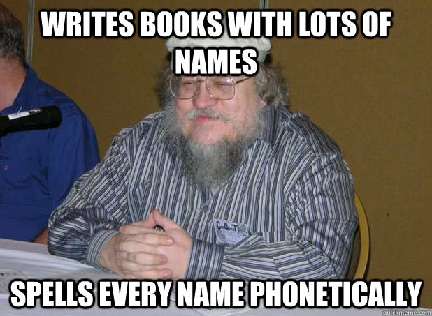 writes books with lots of names spells every name phonetical - Scumbag George R.R. Martin