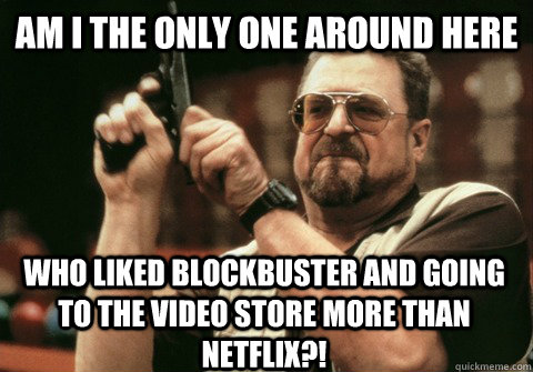 am i the only one around here who liked blockbuster and goin - Am I the only one