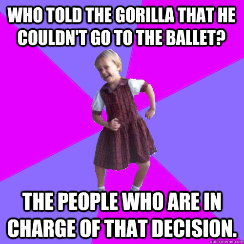 who told the gorilla that he couldnt go to the ballet the  - Socially awesome kindergartener