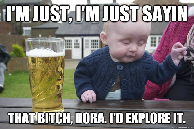 Im just im just sayin That bitch Dora Id explore it  - drunk baby