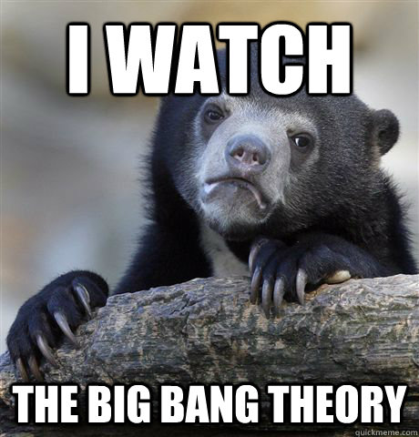 i watch the big bang theory - Confession Bear
