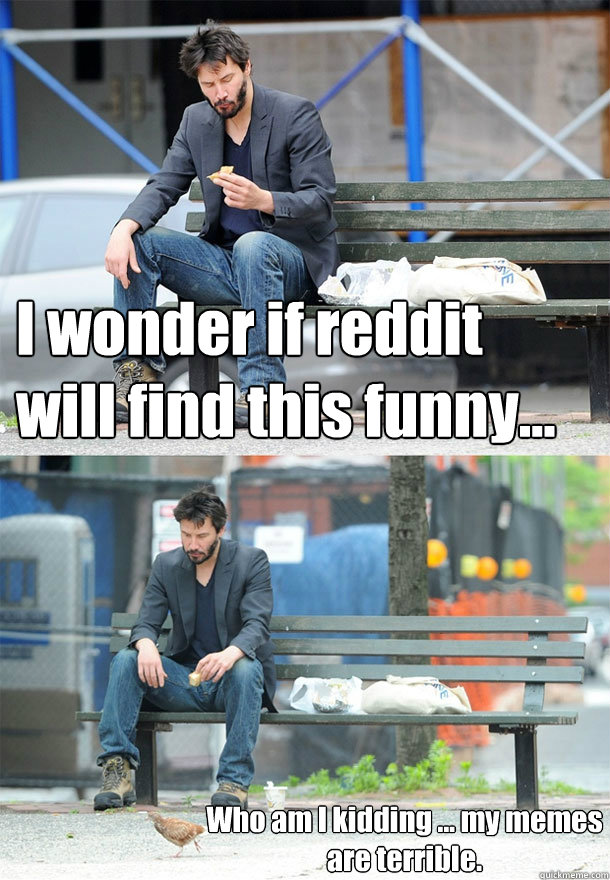 i wonder if reddit will find this funny who am i kidding - Sad Keanu