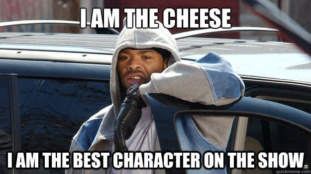 i am the cheese i am the best character on the show - Cheese Wagstaff