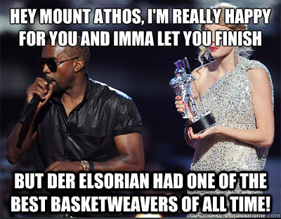 hey mount athos im really happy for you and imma let you f - Imma let you finish
