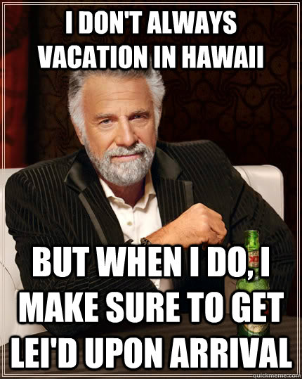 i dont always vacation in hawaii but when i do i make sure - The Most Interesting Man In The World