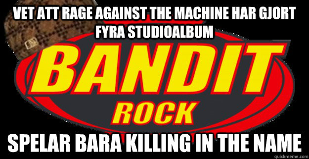 vet att rage against the machine har gjort fyra studioalbum  - Scumbag Bandit Rock