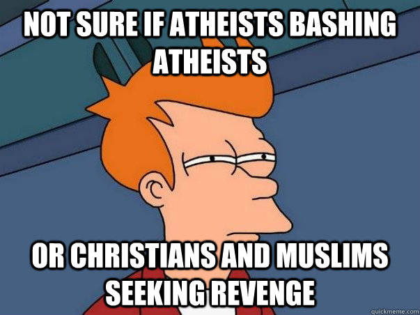 not sure if atheists bashing atheists or christians and musl - Not sure Fry